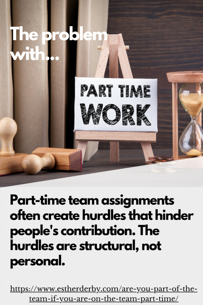 Part-time team assignments often create hurdles that hinder people's contribution. The hurdles are structural, not personal.
